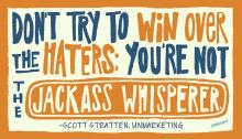 Don't try to win over the haters; youre not the jackass whisperer― Scott Stratten-jide-salu